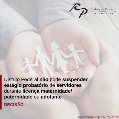 DISTRITO FEDERAL não pode suspender estágio probatório de servidores durante licença maternidade/paternidade ou adotante